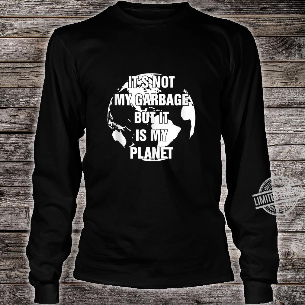 Conserve and Recycle It's Not My Garbage But It Is My Planet Shirt long sleeved