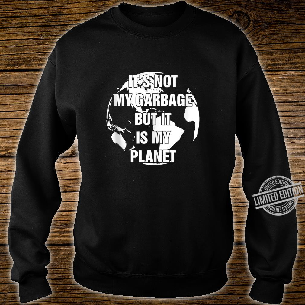 Conserve and Recycle It's Not My Garbage But It Is My Planet Shirt sweater