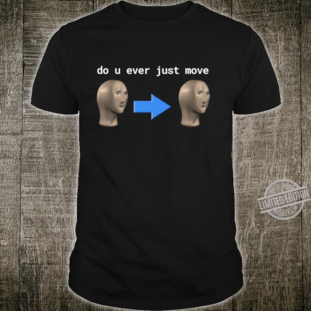 Do u ever just move dank meme Shirt