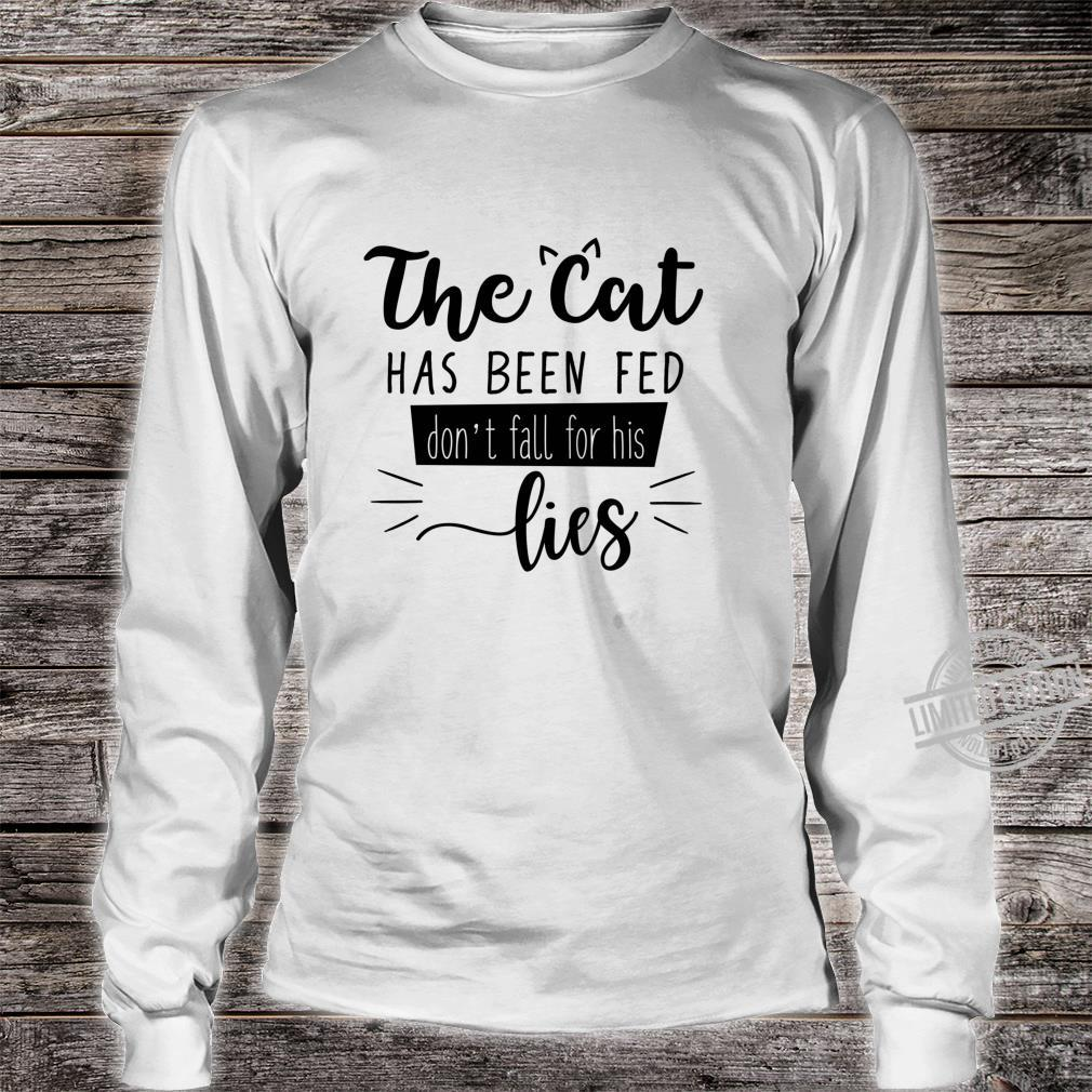 The Cat Has Been Fed Don't Fall For His Lies Cat Kitten Shirt long sleeved