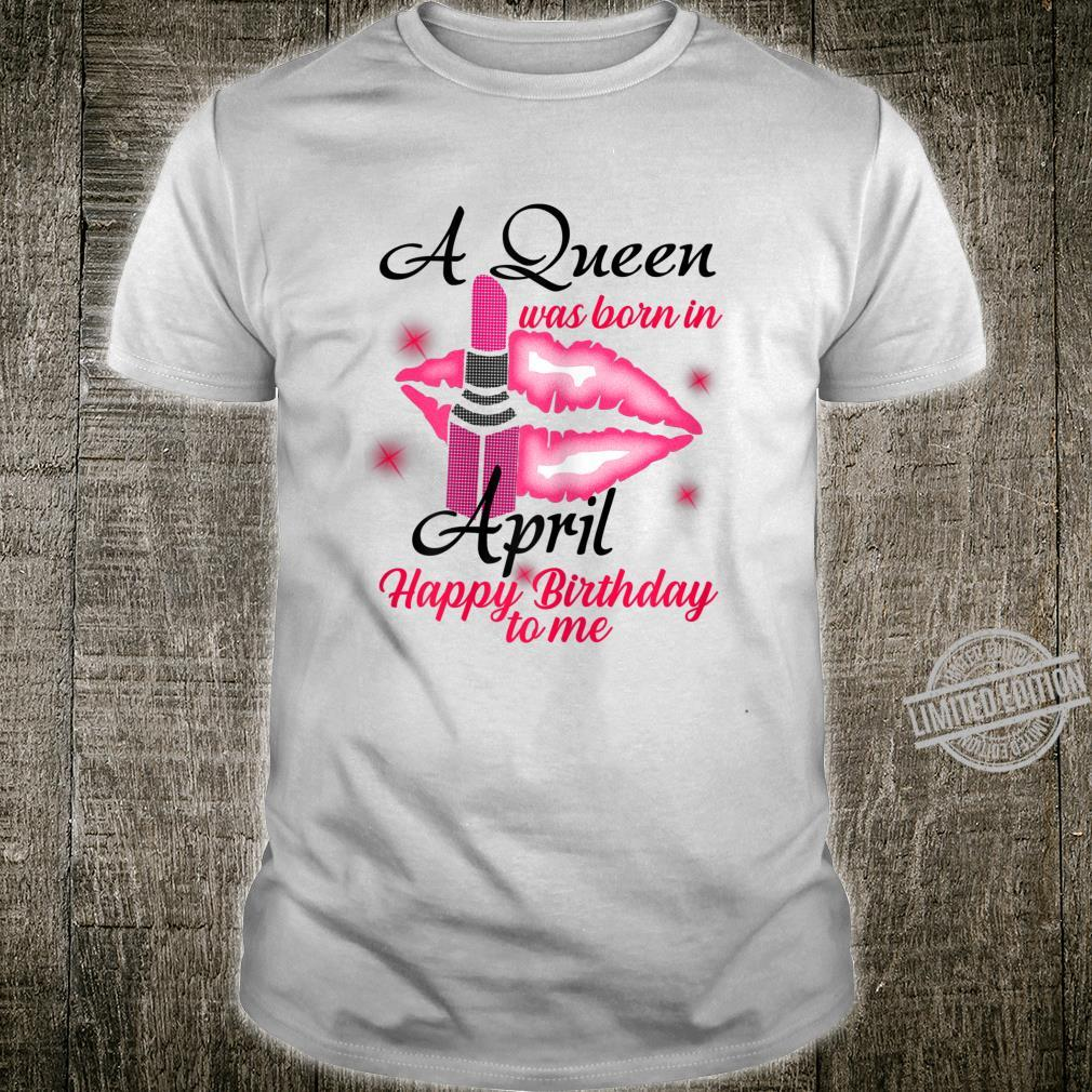 Womens A Queen Was Born In April Happy Birthday To Me Lips Shirt